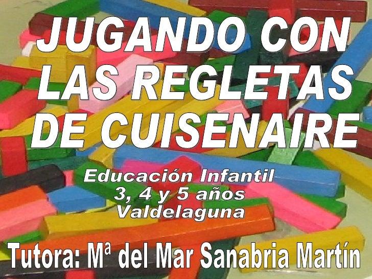 JUGANDO CON  LAS REGLETAS  DE CUISENAIRE Educación Infantil  3, 4 y 5 años Valdelaguna Tutora: Mª del Mar Sanabria Martín