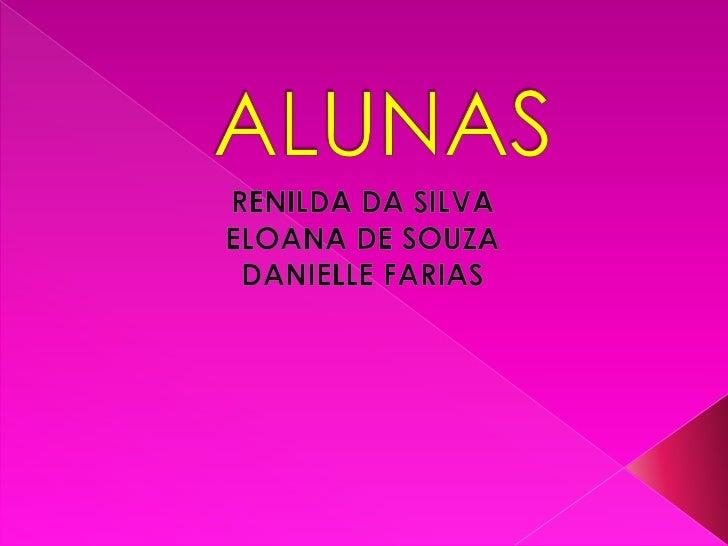 ALUNAS<br />RENILDA DA SILVA<br />ELOANA DE SOUZA<br />DANIELLE FARIAS<br />