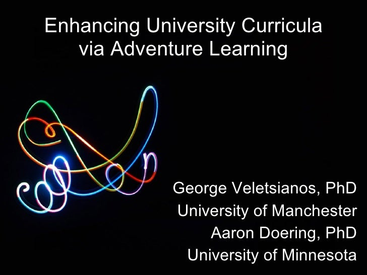 Enhancing University Curricula via Adventure Learning George Veletsianos, PhD University of Manchester Aaron Doering, PhD ...