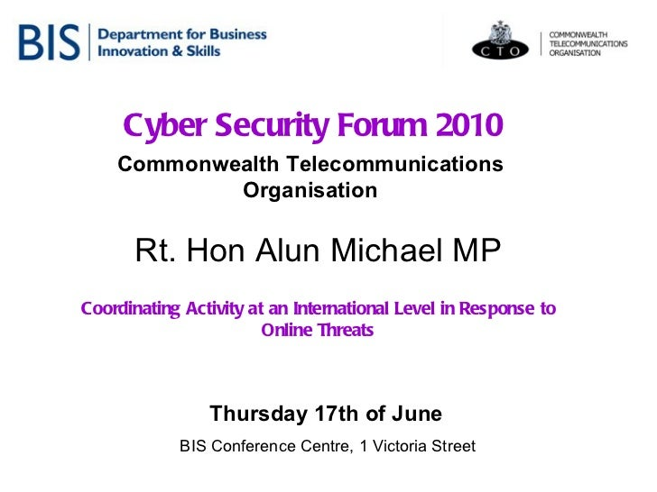 Cyber Security Forum 2010 Commonwealth Telecommunications Organisation Thursday 17th of June   BIS Conference Centre, 1 Vi...
