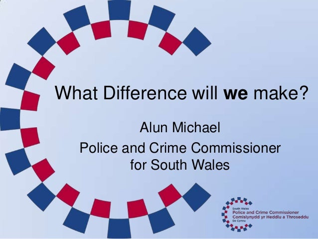 What Difference will we make? Alun Michael Police and Crime Commissioner for South Wales