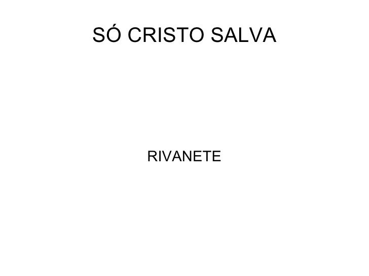 SÓ CRISTO SALVA RIVANETE