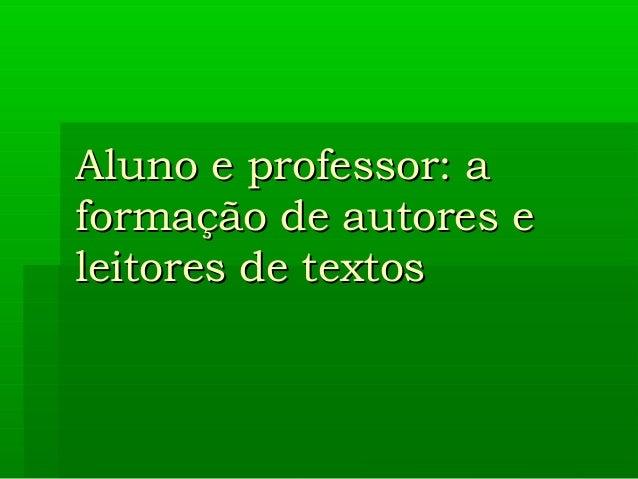 Aluno e professor: a formação de autores e leitores de textos