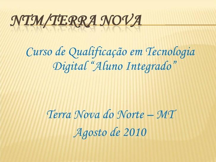 """<ul><li>Curso de Qualificação em Tecnologia Digital """"Aluno Integrado"""" </li></ul><ul><li>Terra Nova do Norte – MT </li></ul..."""