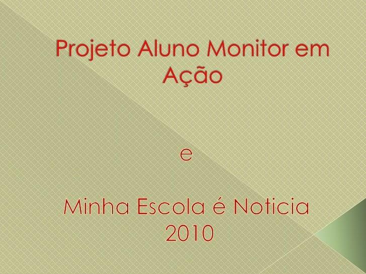 Projeto Aluno Monitor em Ação<br />e<br />Minha Escola é Noticia<br /> 2010<br />
