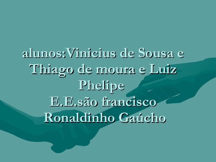 alunos:Vinicius de Sousa e Thiago de moura e Luiz Phelipe  E.E.são francisco  Ronaldinho Gaúcho