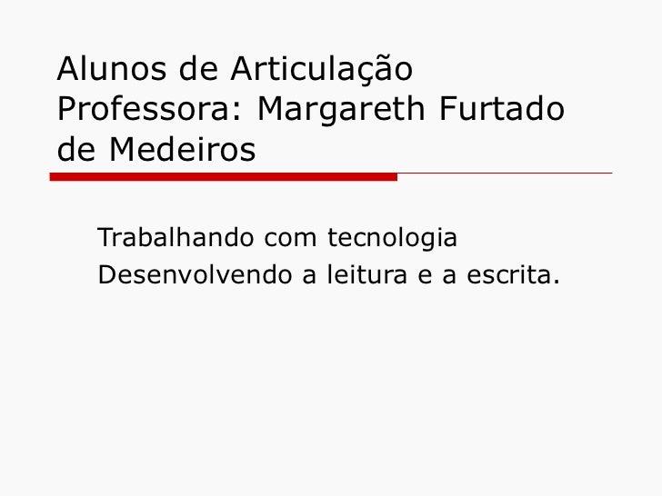 Alunos de Articulação Professora: Margareth Furtado de Medeiros Trabalhando com tecnologia Desenvolvendo a leitura e a esc...