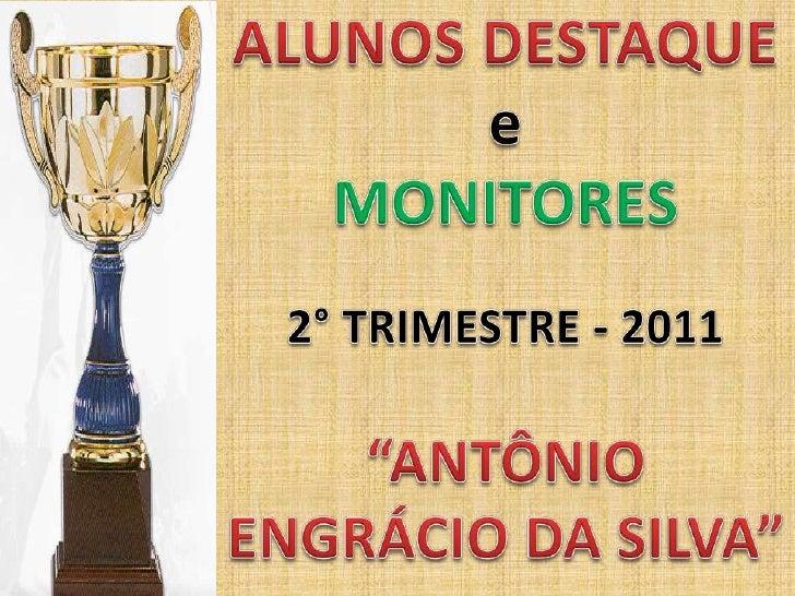 """ALUNOS DESTAQUE<br />e<br />MONITORES<br />2° TRIMESTRE - 2011<br />""""ANTÔNIO ENGRÁCIO DA SILVA""""<br />"""