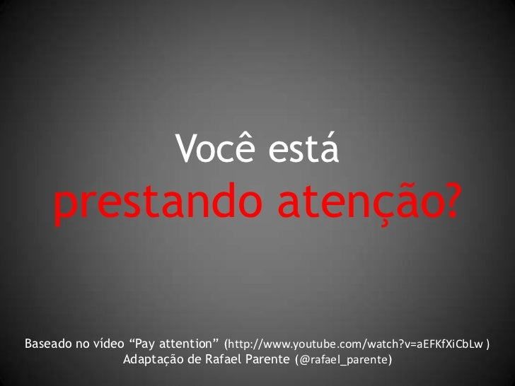 "Você está<br />prestando atenção?<br />Baseado no vídeo ""Pay attention"" (http://www.youtube.com/watch?v=aEFKfXiCbLw )<br /..."