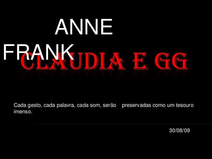 ANNE FRANK <br />Claudia e GG<br />Cada gesto, cada palavra, cada som, serão    preservadas como um tesouro imenso.<br /> ...