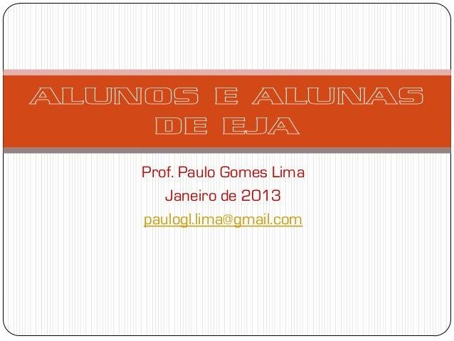 ALUNOS E ALUNAS    DE EJA    Prof. Paulo Gomes Lima       Janeiro de 2013    paulogl.lima@gmail.com