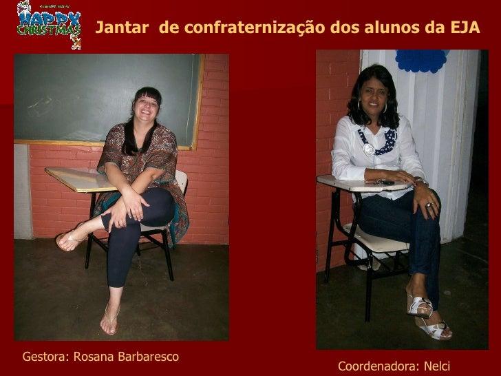 Gestora: Rosana Barbaresco Coordenadora: Nelci Jantar  de confraternização dos alunos da EJA