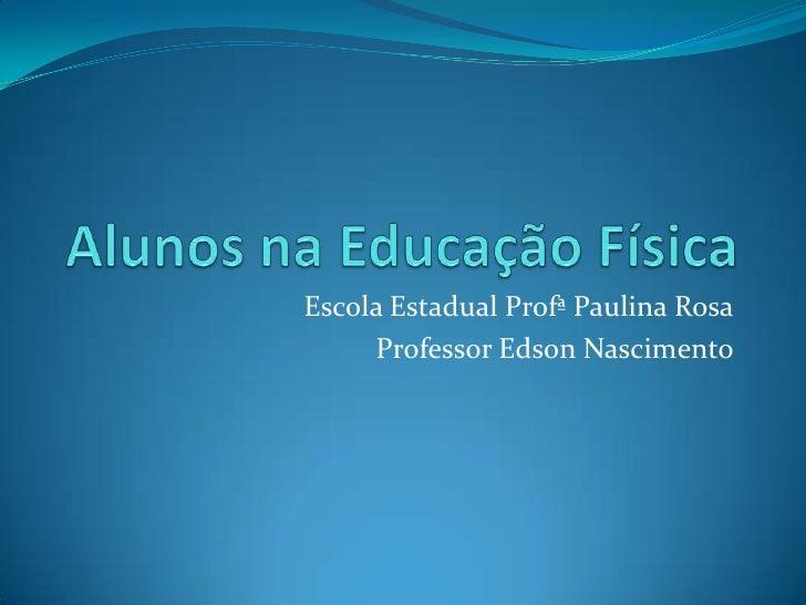 Alunos na Educação Física<br />Escola Estadual Profª Paulina Rosa<br />Professor Edson Nascimento<br />