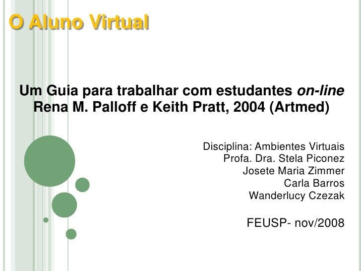 O Aluno Virtual<br /><br />Um Guia para trabalhar com estudantes on-line<br />Rena M. Palloff e Keith Pratt, 2004 (Artmed...
