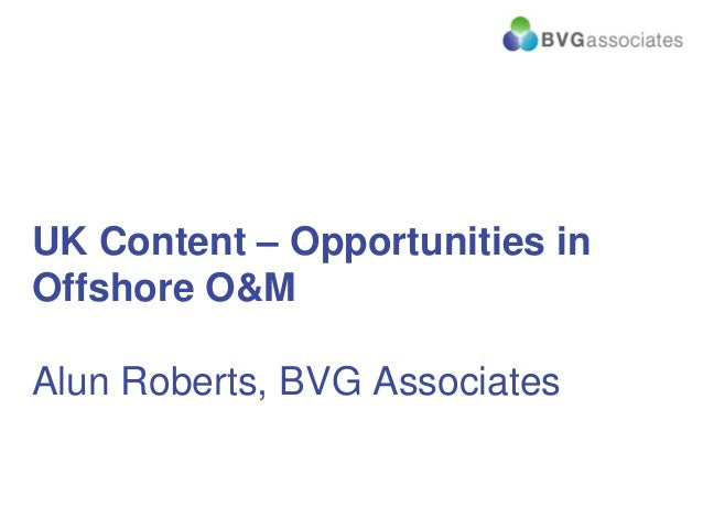 UK Content – Opportunities in Offshore O&M Alun Roberts, BVG Associates