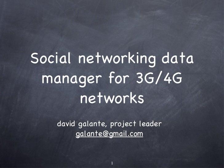 Social networking data manager for 3G/4G networks <ul><li>david galante, project leader [email_address] </li></ul>