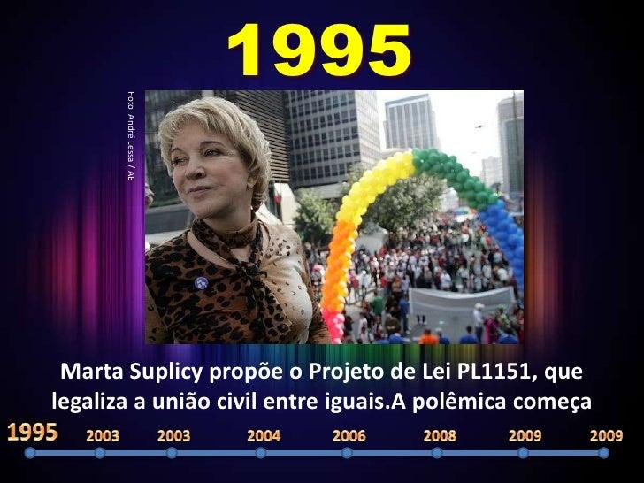1995        Foto: André Lessa / AE      Marta Suplicy propõe o Projeto de Lei PL1151, que legaliza a união civil entre igu...