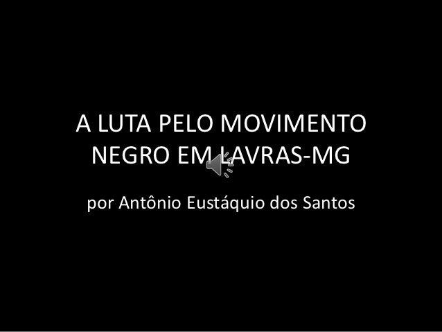 A LUTA PELO MOVIMENTO NEGRO EM LAVRAS-MGpor Antônio Eustáquio dos Santos