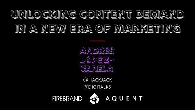 Unlocking content demand  in a new era of marketing @hackjack #digitalks