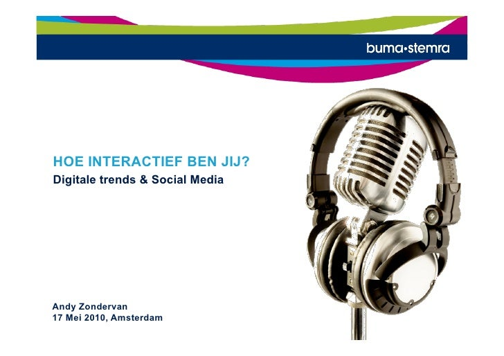HOE INTERACTIEF BEN JIJ? Digitale trends & Social Media     Andy Zondervan 17 Mei 2010, Amsterdam           Deze informati...