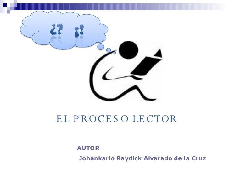 AUTOR Johankarlo Raydick Alvarado de la Cruz EL PROCESO LECTOR