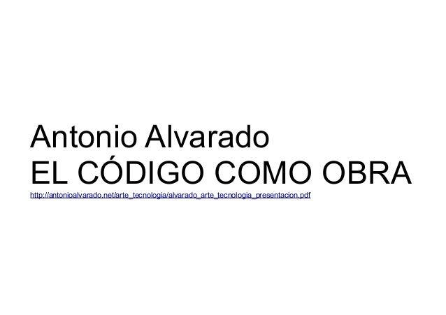 Antonio Alvarado  EL CÓDIGO COMO OBRA  http://antonioalvarado.net/arte_tecnologia/alvarado_arte_tecnologia_presentacion.pd...