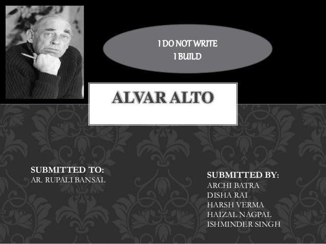 ALVAR ALTO SUBMITTED TO: AR. RUPALI BANSAL SUBMITTED BY: ARCHI BATRA DISHA RAI HARSH VERMA HAIZAL NAGPAL ISHMINDER SINGH I...