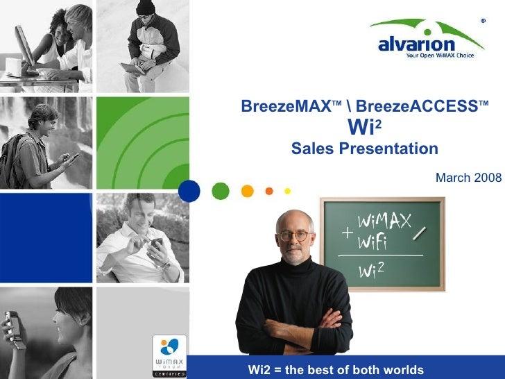 BreezeMAX TM   BreezeACCESS TM   Wi 2 Sales Presentation Wi2 = the best of both worlds March 2008