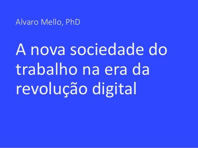 Alvaro Mello, PhD A nova sociedade do trabalho na era da revolução digital