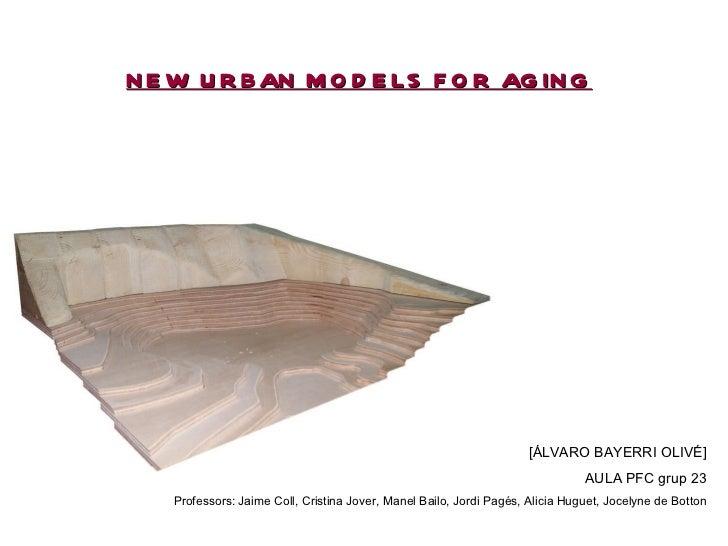 NEW URBAN MODELS FOR AGING [ÁLVARO BAYERRI OLIVÉ] AULA PFC grup 23 Professors: Jaime Coll, Cristina Jover, Manel Bailo, Jo...