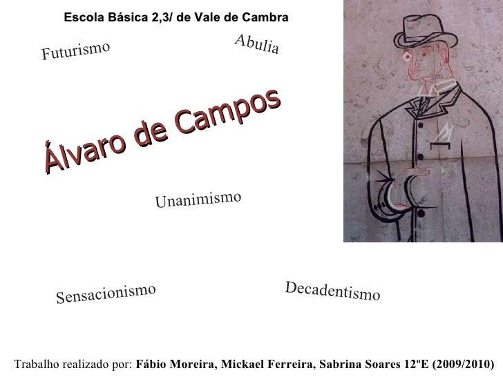 Álvaro de Campos Trabalho realizado por:  Fábio Moreira, Mickael Ferreira, Sabrina Soares 12ºE (2009/2010) Decadentismo Fu...
