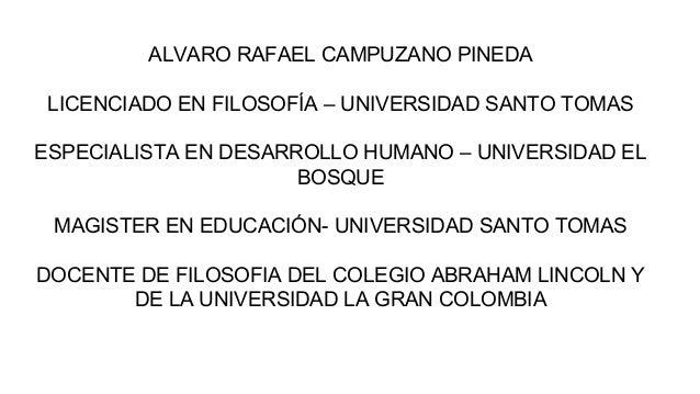 ALVARO RAFAEL CAMPUZANO PINEDA LICENCIADO EN FILOSOFÍA – UNIVERSIDAD SANTO TOMAS ESPECIALISTA EN DESARROLLO HUMANO – UNIVE...