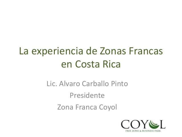 La experiencia de Zonas Francas en Costa Rica Lic. Alvaro Carballo Pinto Presidente Zona Franca Coyol