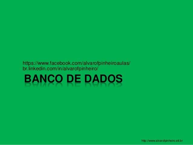 BANCO DE DADOS https://www.facebook.com/alvarofpinheiroaulas/ br.linkedin.com/in/alvarofpinheiro/ http://www.alvarofpinhei...