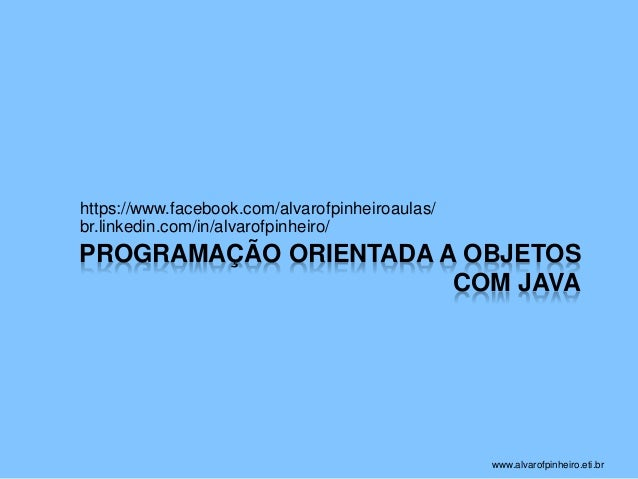 PROGRAMAÇÃO ORIENTADA A OBJETOS  COM JAVA  https://www.facebook.com/alvarofpinheiroaulas/  br.linkedin.com/in/alvarofpinhe...