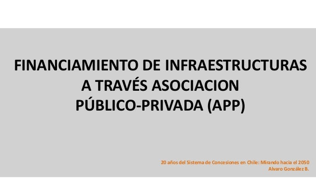 FINANCIAMIENTO DE INFRAESTRUCTURAS A TRAVÉS ASOCIACION PÚBLICO-PRIVADA (APP) 20 años del Sistema de Concesiones en Chile: ...
