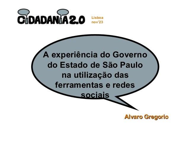 A experiência do Governo do Estado de São Paulo na utilização das ferramentas e redes sociais Alvaro GregorioAlvaro Gregor...