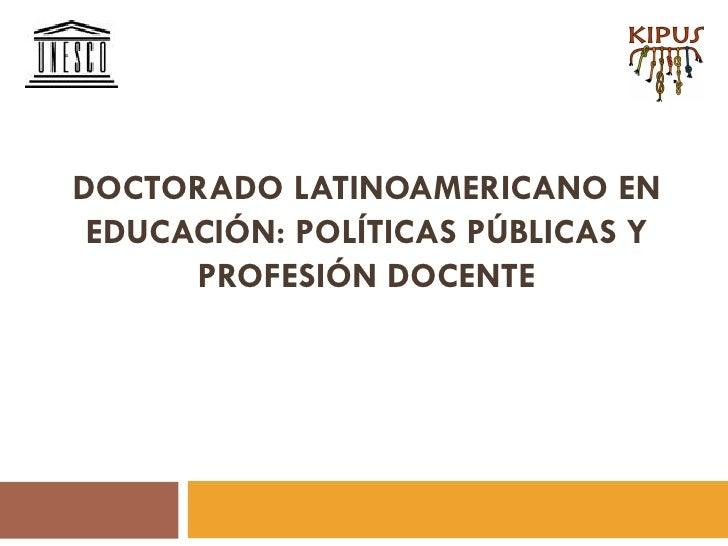DOCTORADO LATINOAMERICANO EN EDUCACIÓN: POLÍTICAS PÚBLICAS Y      PROFESIÓN DOCENTE