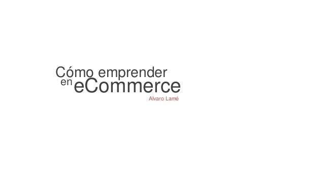 Cómo emprender  en eCommerce  Alvaro Lamé
