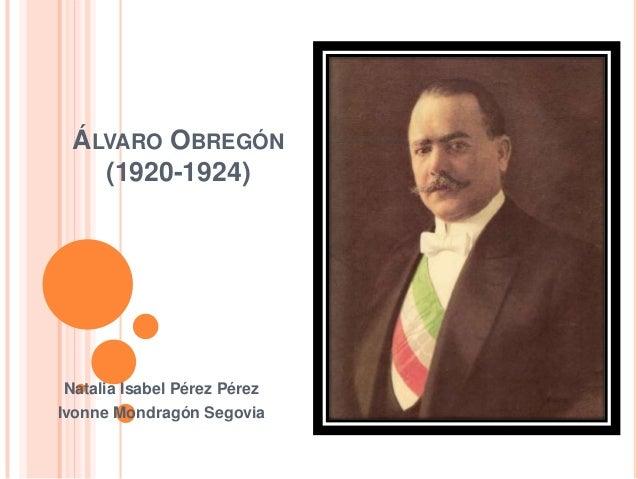 ÁLVARO OBREGÓN (1920-1924)  Natalia Isabel Pérez Pérez Ivonne Mondragón Segovia