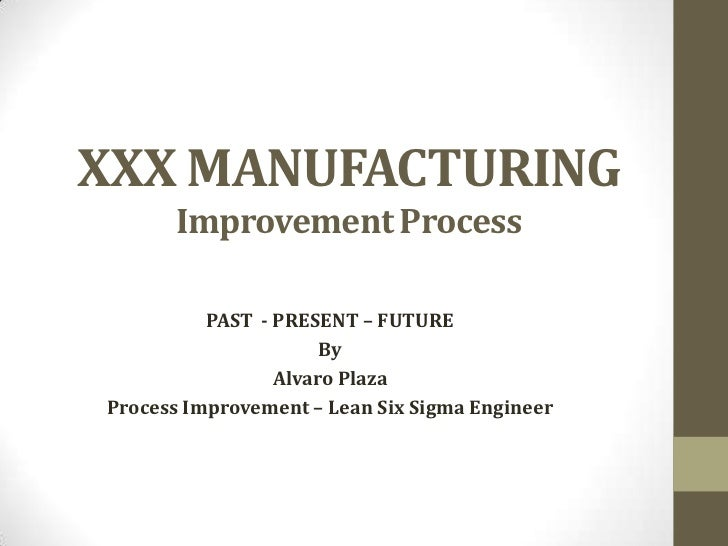 XXX MANUFACTURING      Improvement Process          PAST - PRESENT – FUTURE                      By                 Alvaro...