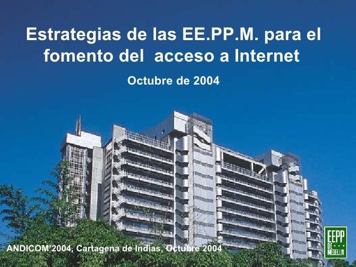 Estrategias de las EE.PP.M. para el fomento del  acceso a Internet   Octubre de 2004 ANDICOM'2004, Cartagena de Indias, Oc...