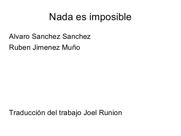 Nada es imposible <ul><li>Alvaro Sanchez Sanchez </li></ul><ul><li>Ruben Jimenez Muño </li></ul><ul><li>Traducción del tra...