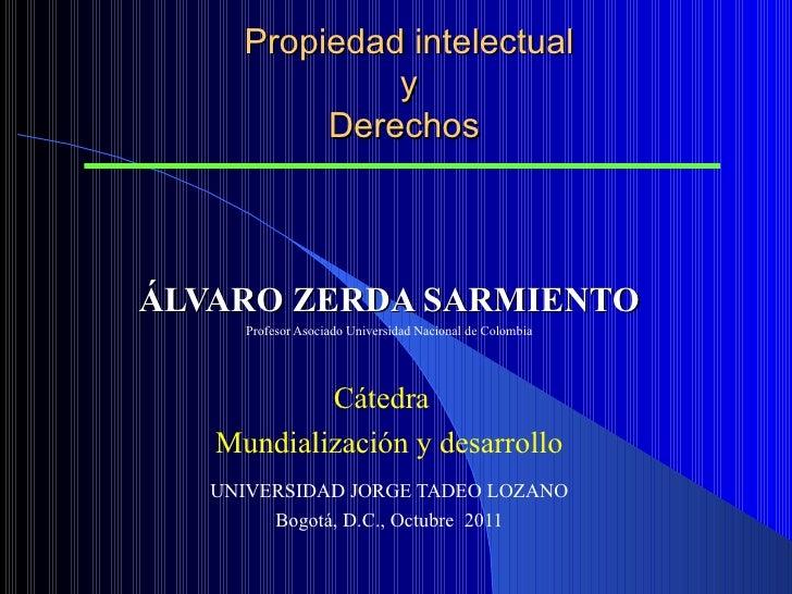 Propiedad intelectual y Derechos   ÁLVARO ZERDA SARMIENTO Profesor Asociado Universidad Nacional de Colombia Cátedra  ...