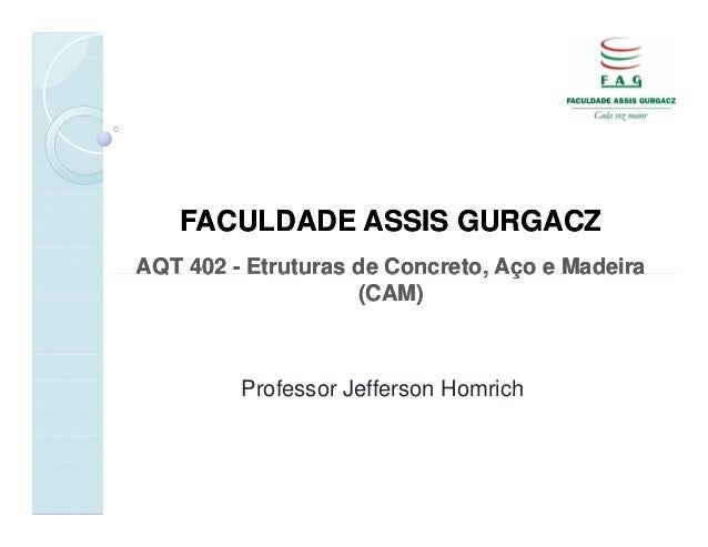 FACULDADE ASSIS GURGACZAQT 402 - Etruturas de Concreto, Aço e Madeira                    (CAM)         Professor Jefferson...
