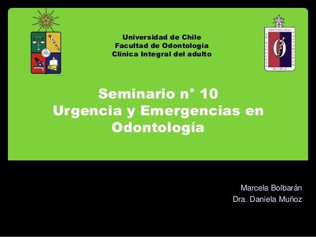 Seminario n° 10Urgencia y Emergencias enOdontologíaMarcela BolbaránDra. Daniela MuñozUniversidad de ChileFacultad de Odont...