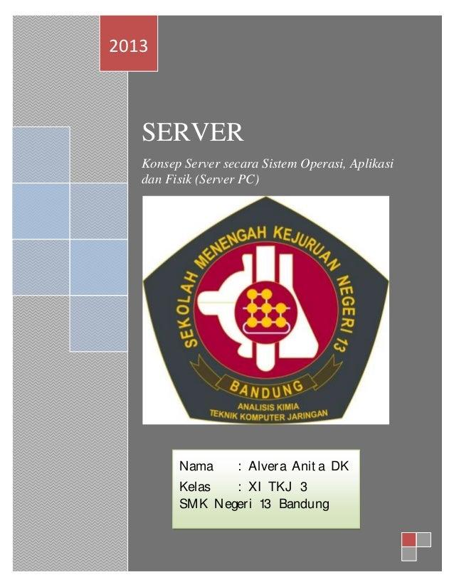 2013  SERVER Konsep Server secara Sistem Operasi, Aplikasi dan Fisik (Server PC)  Nama  : Alvera Anit a DK  Kelas : XI TKJ...