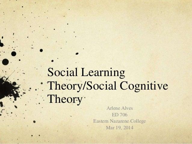 Social Learning Theory/Social Cognitive Theory Arlene Alves ED 706 Eastern Nazarene College Mar 19, 2014