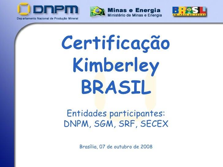 Certificação Kimberley BRASIL Entidades participantes: DNPM, SGM, SRF, SECEX <ul><li>Brasília, 07 de outubro de 2008 </li>...