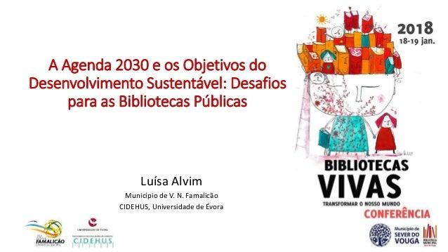 A Agenda 2030 e os Objetivos do Desenvolvimento Sustentável: Desafios para as Bibliotecas Públicas Luísa Alvim Município d...